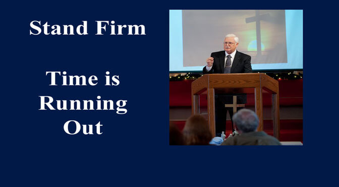 Stand Firm: Time Is Running Out (Sermon)